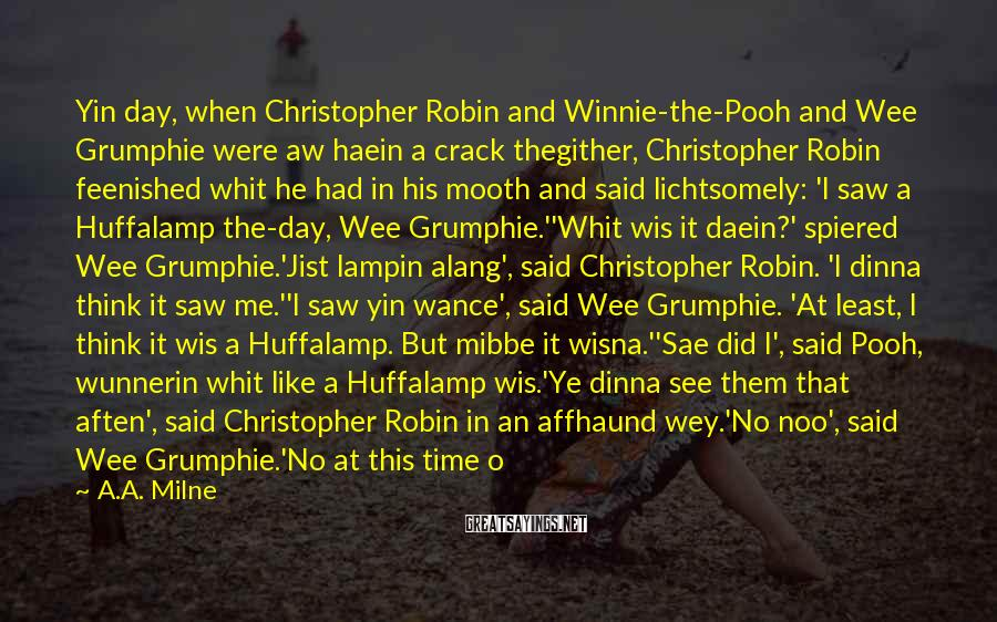 A.A. Milne Sayings: Yin Day, When Christopher Robin And Winnie-the-Pooh And Wee Grumphie Were Aw Haein A Crack Thegither, Christopher Robin Feenished Whit He Had In His Mooth And Said Lichtsomely: 'I Saw A Huffalamp The-day, Wee Grumphie.''Whit Wis It Daein?' Spiered Wee Grumphie.'Jist Lampin Alang', Said Christopher Robin. 'I Dinna Think It Saw Me.''I Saw Yin Wance', Said Wee Grumphie. 'At Least, I Think It Wis A Huffalamp. But Mibbe It Wisna.''Sae Did I', Said Pooh, Wunnerin Whit Like A Huffalamp Wis.'Ye Dinna See Them That Aften', Said Christopher Robin In An Affhaund Wey.'No Noo', Said Wee Grumphie.'No At This Time O The Year', Said Pooh.
