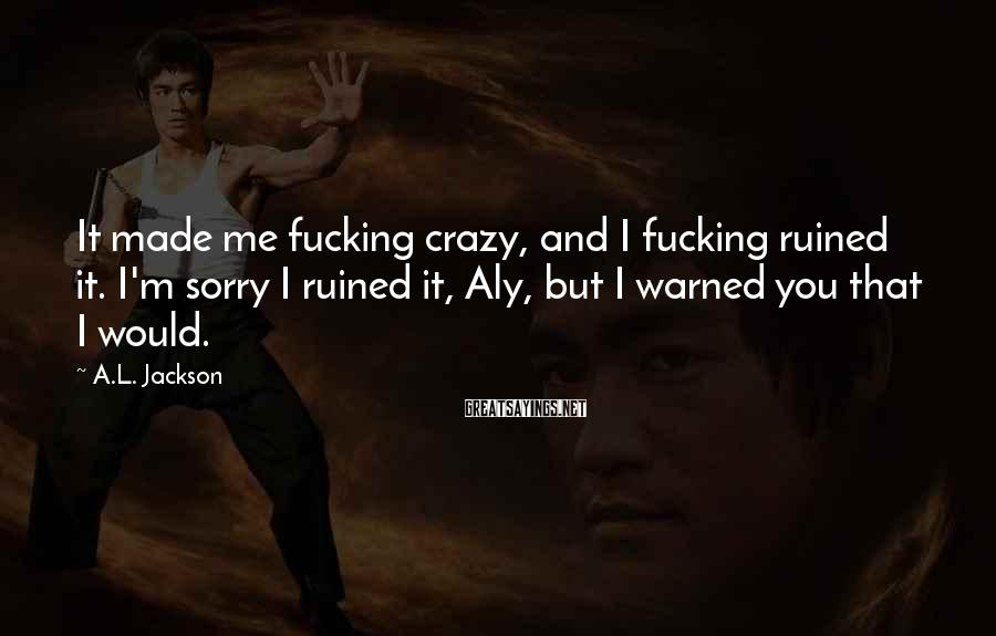 A.L. Jackson Sayings: It Made Me Fucking Crazy, And I Fucking Ruined It. I'm Sorry I Ruined It, Aly, But I Warned You That I Would.