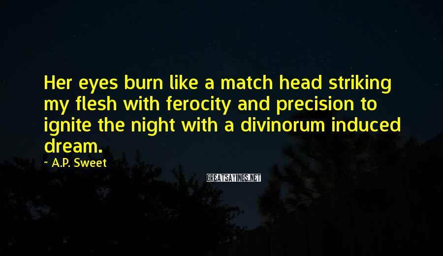 A.P. Sweet Sayings: Her Eyes Burn Like a Match Head Striking my Flesh With Ferocity and Precision To Ignite the Night With A Divinorum Induced dream.