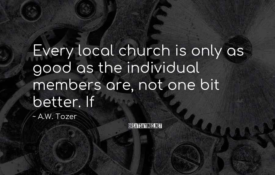 A.W. Tozer Sayings: Every Local Church Is Only As Good As The Individual Members Are, Not One Bit Better. If