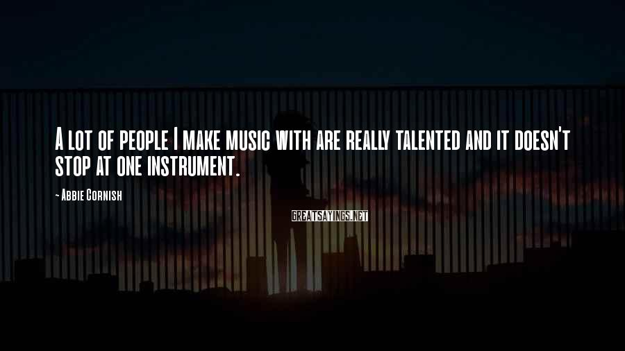 Abbie Cornish Sayings: A Lot Of People I Make Music With Are Really Talented And It Doesn't Stop At One Instrument.