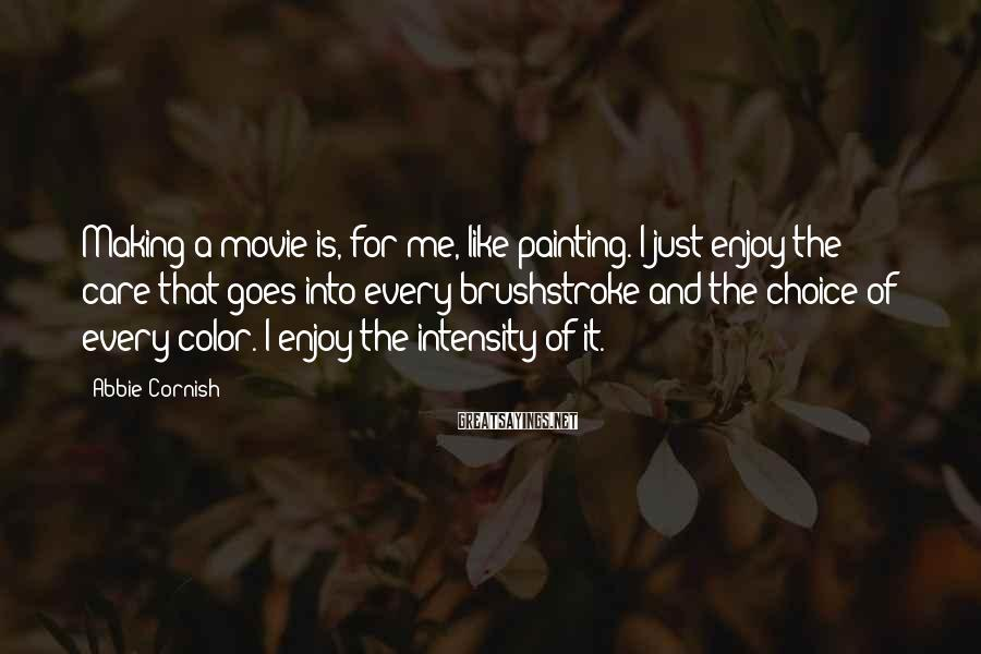 Abbie Cornish Sayings: Making A Movie Is, For Me, Like Painting. I Just Enjoy The Care That Goes Into Every Brushstroke And The Choice Of Every Color. I Enjoy The Intensity Of It.