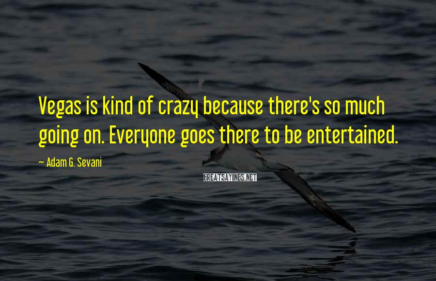 Adam G. Sevani Sayings: Vegas Is Kind Of Crazy Because There's So Much Going On. Everyone Goes There To Be Entertained.