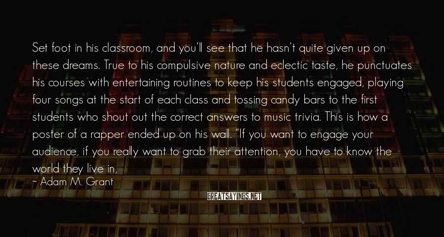 """Adam M. Grant Sayings: Set Foot In His Classroom, And You'll See That He Hasn't Quite Given Up On These Dreams. True To His Compulsive Nature And Eclectic Taste, He Punctuates His Courses With Entertaining Routines To Keep His Students Engaged, Playing Four Songs At The Start Of Each Class And Tossing Candy Bars To The First Students Who Shout Out The Correct Answers To Music Trivia. This Is How A Poster Of A Rapper Ended Up On His Wall. """"If You Want To Engage Your Audience, If You Really Want To Grab Their Attention, You Have To Know The World They Live In, The Music They Listen To, The Movies They Watch,"""" He Explains. """"To Most Of These Kids, Accounting Is Like A Root Canal. But When They Hear Me Quote Usher Or Cee Lo Green, They Say To Themselves, 'Whoa, Did That Fat Old White-haired Guy Just Say What I Thought He Said?' And Then You've Got 'em."""
