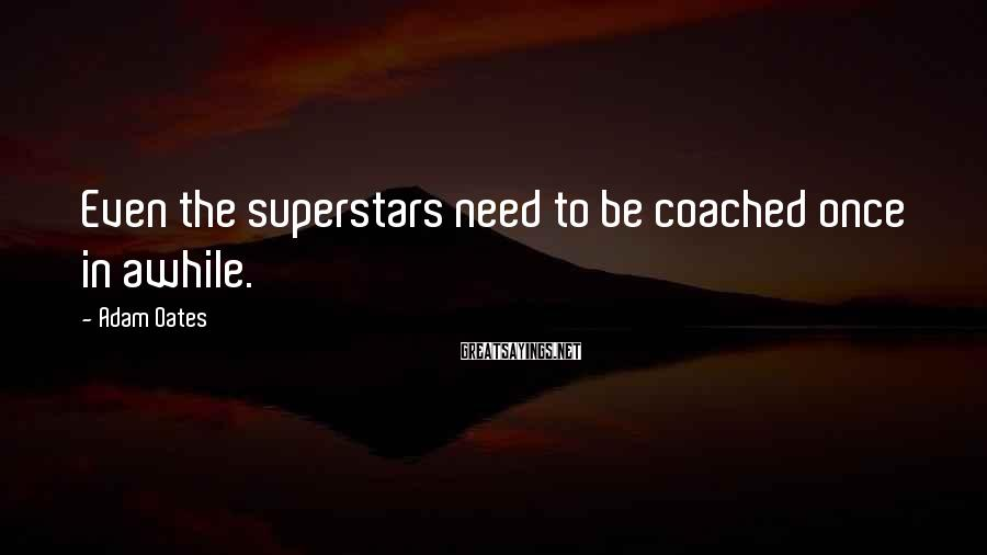 Adam Oates Sayings: Even The Superstars Need To Be Coached Once In Awhile.