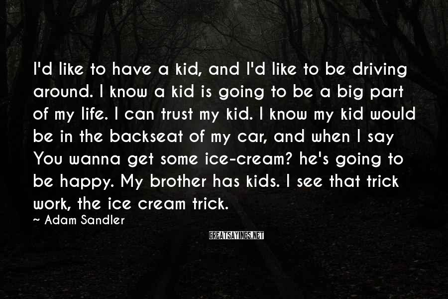 Adam Sandler Sayings: I'd Like To Have A Kid, And I'd Like To Be Driving Around. I Know A Kid Is Going To Be A Big Part Of My Life. I Can Trust My Kid. I Know My Kid Would Be In The Backseat Of My Car, And When I Say You Wanna Get Some Ice-cream? He's Going To Be Happy. My Brother Has Kids. I See That Trick Work, The Ice Cream Trick.