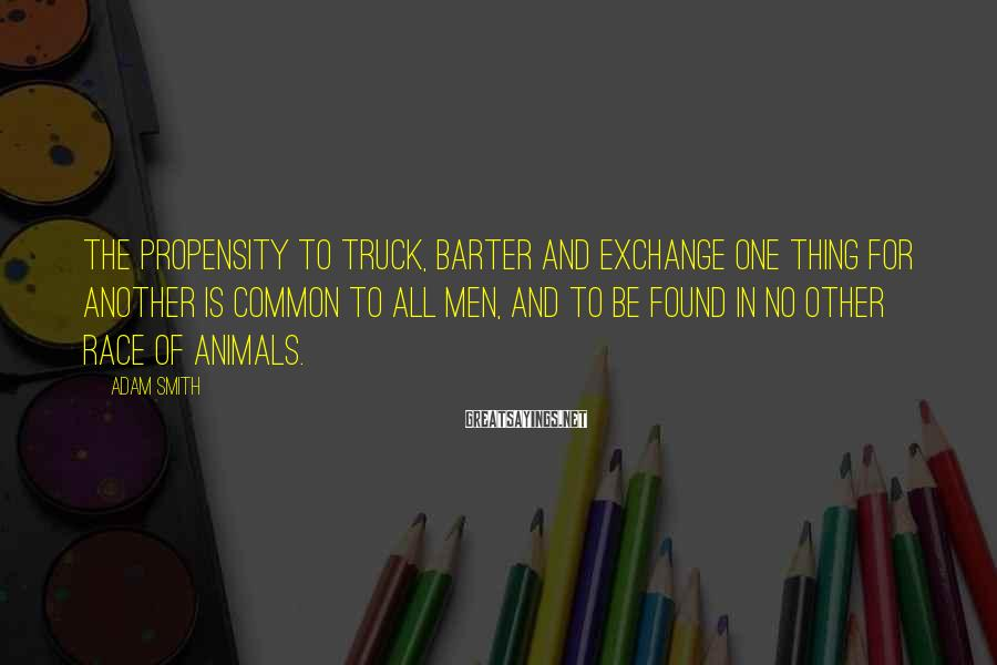 Adam Smith Sayings: The Propensity To Truck, Barter And Exchange One Thing For Another Is Common To All Men, And To Be Found In No Other Race Of Animals.