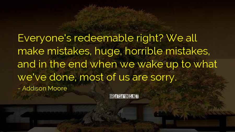 Addison Moore Sayings: Everyone's Redeemable Right? We All Make Mistakes, Huge, Horrible Mistakes, And In The End When We Wake Up To What We've Done, Most Of Us Are Sorry.