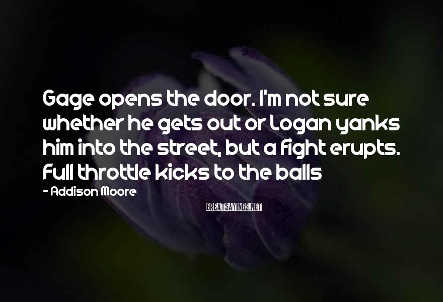 Addison Moore Sayings: Gage Opens The Door. I'm Not Sure Whether He Gets Out Or Logan Yanks Him Into The Street, But A Fight Erupts. Full Throttle Kicks To The Balls