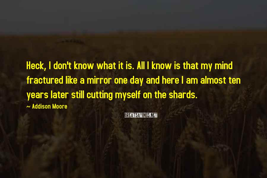 Addison Moore Sayings: Heck, I Don't Know What It Is. All I Know Is That My Mind Fractured Like A Mirror One Day And Here I Am Almost Ten Years Later Still Cutting Myself On The Shards.