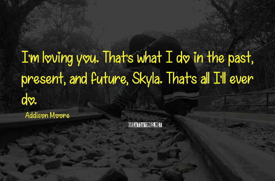Addison Moore Sayings: I'm Loving You. That's What I Do In The Past, Present, And Future, Skyla. That's All I'll Ever Do.