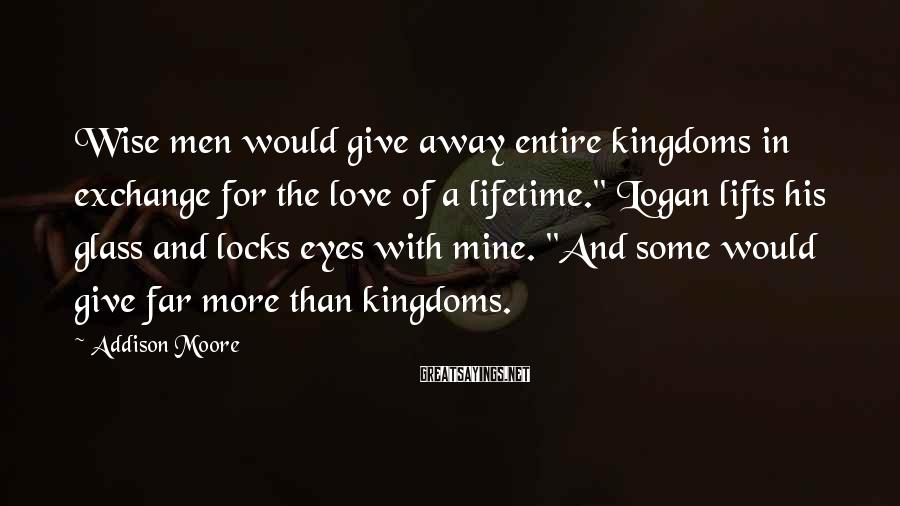 """Addison Moore Sayings: Wise Men Would Give Away Entire Kingdoms In Exchange For The Love Of A Lifetime."""" Logan Lifts His Glass And Locks Eyes With Mine. """"And Some Would Give Far More Than Kingdoms."""