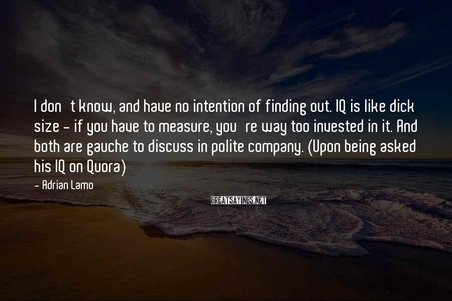 Adrian Lamo Sayings: I Don't Know, And Have No Intention Of Finding Out. IQ Is Like Dick Size - If You Have To Measure, You're Way Too Invested In It. And Both Are Gauche To Discuss In Polite Company. (Upon Being Asked His IQ On Quora)