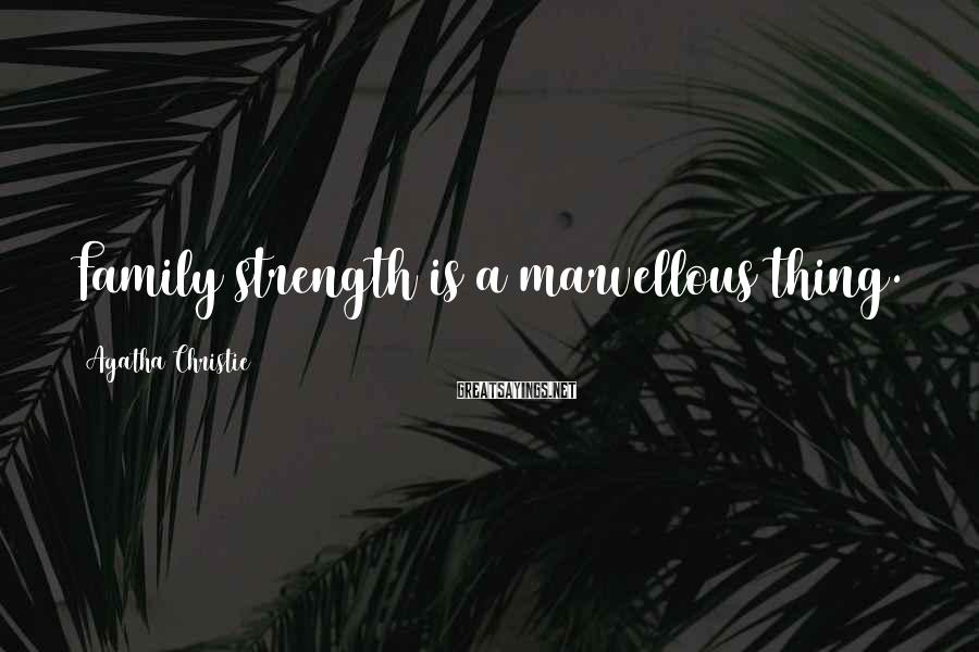Agatha Christie Sayings: Family Strength Is A Marvellous Thing.