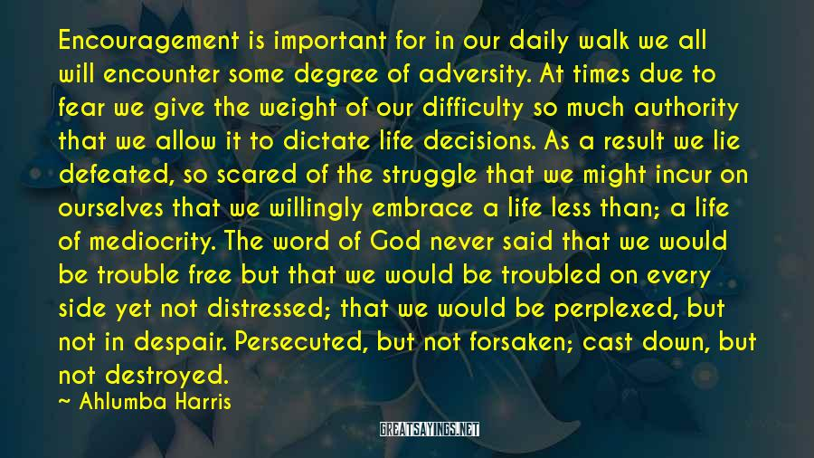 Ahlumba Harris Sayings: Encouragement Is Important For In Our Daily Walk We All Will Encounter Some Degree Of Adversity. At Times Due To Fear We Give The Weight Of Our Difficulty So Much Authority That We Allow It To Dictate Life Decisions. As A Result We Lie Defeated, So Scared Of The Struggle That We Might Incur On Ourselves That We Willingly Embrace A Life Less Than; A Life Of Mediocrity. The Word Of God Never Said That We Would Be Trouble Free But That We Would Be Troubled On Every Side Yet Not Distressed; That We Would Be Perplexed, But Not In Despair. Persecuted, But Not Forsaken; Cast Down, But Not Destroyed.