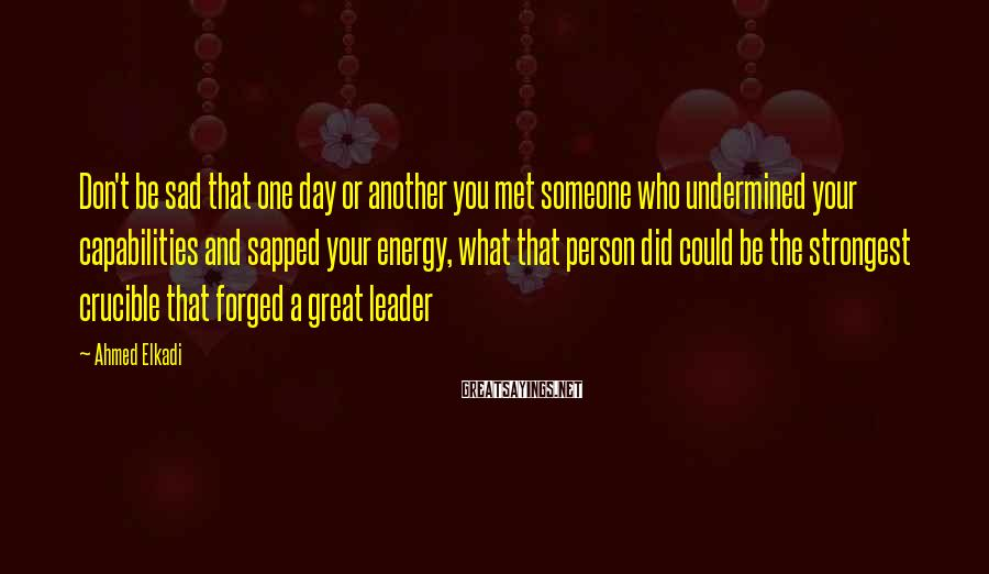 Ahmed Elkadi Sayings: Don't Be Sad That One Day Or Another You Met Someone Who Undermined Your Capabilities And Sapped Your Energy, What That Person Did Could Be The Strongest Crucible That Forged A Great Leader
