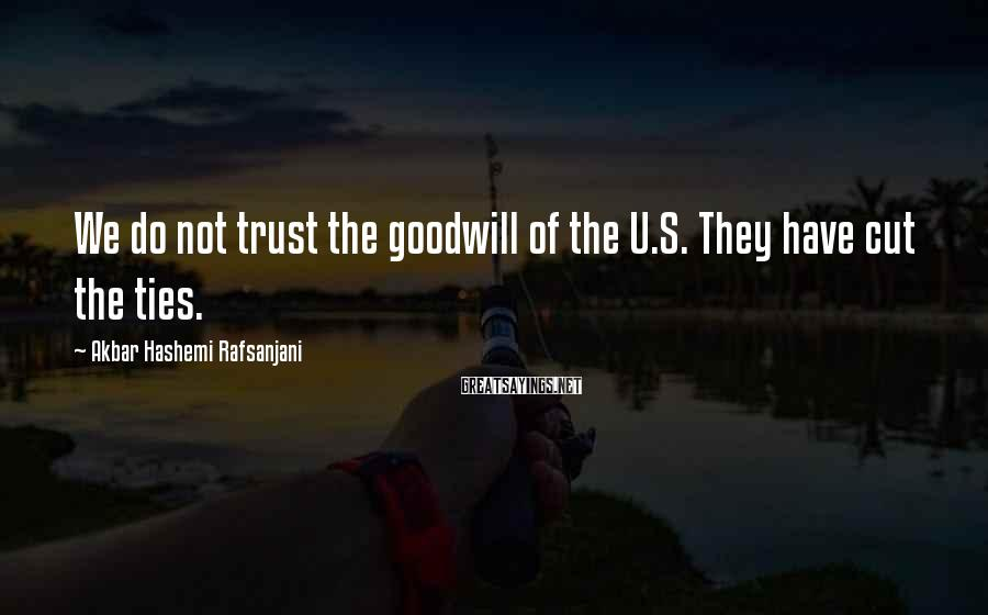 Akbar Hashemi Rafsanjani Sayings: We Do Not Trust The Goodwill Of The U.S. They Have Cut The Ties.