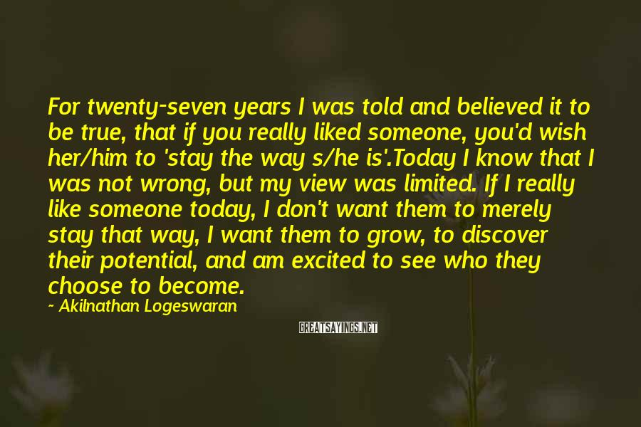 Akilnathan Logeswaran Sayings: For Twenty-seven Years I Was Told And Believed It To Be True, That If You Really Liked Someone, You'd Wish Her/him To 'stay The Way S/he Is'.Today I Know That I Was Not Wrong, But My View Was Limited. If I Really Like Someone Today, I Don't Want Them To Merely Stay That Way, I Want Them To Grow, To Discover Their Potential, And Am Excited To See Who They Choose To Become.