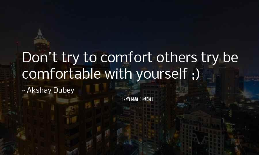 Akshay Dubey Sayings: Don't Try To Comfort Others Try Be Comfortable With Yourself ;)