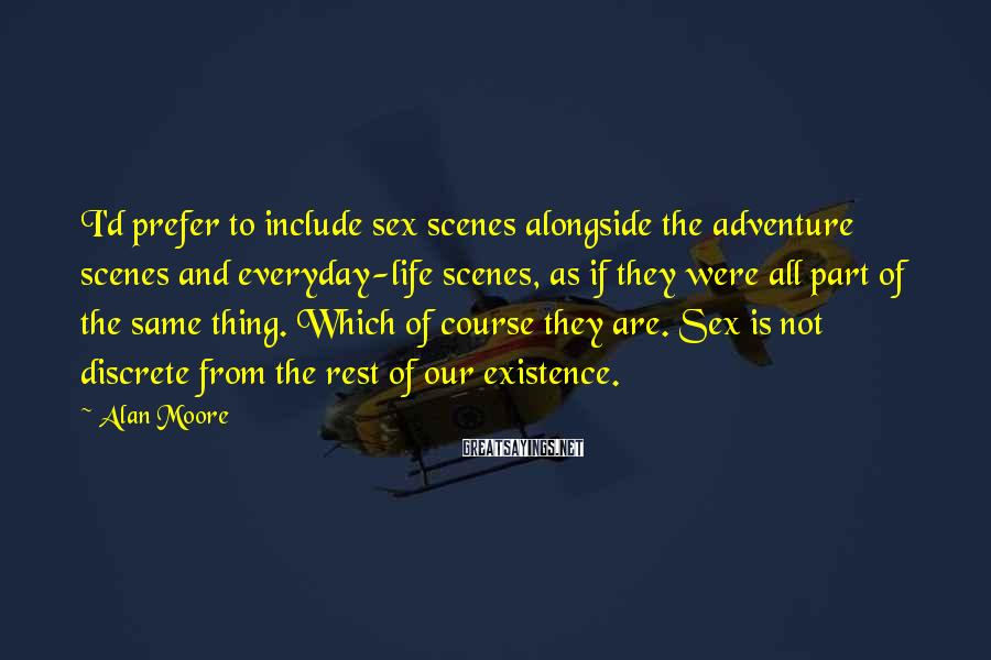 Alan Moore Sayings: I'd Prefer To Include Sex Scenes Alongside The Adventure Scenes And Everyday-life Scenes, As If They Were All Part Of The Same Thing. Which Of Course They Are. Sex Is Not Discrete From The Rest Of Our Existence.