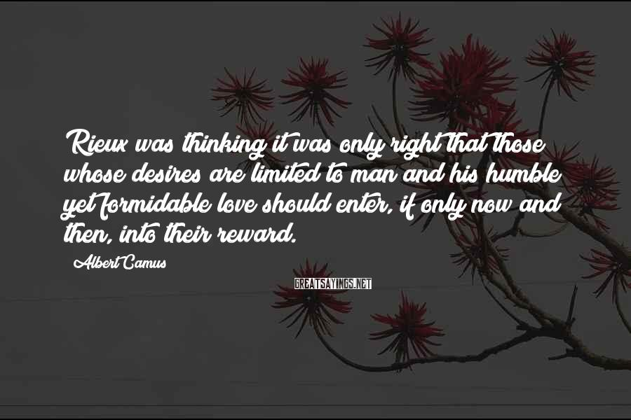 Albert Camus Sayings: Rieux Was Thinking It Was Only Right That Those Whose Desires Are Limited To Man And His Humble Yet Formidable Love Should Enter, If Only Now And Then, Into Their Reward.