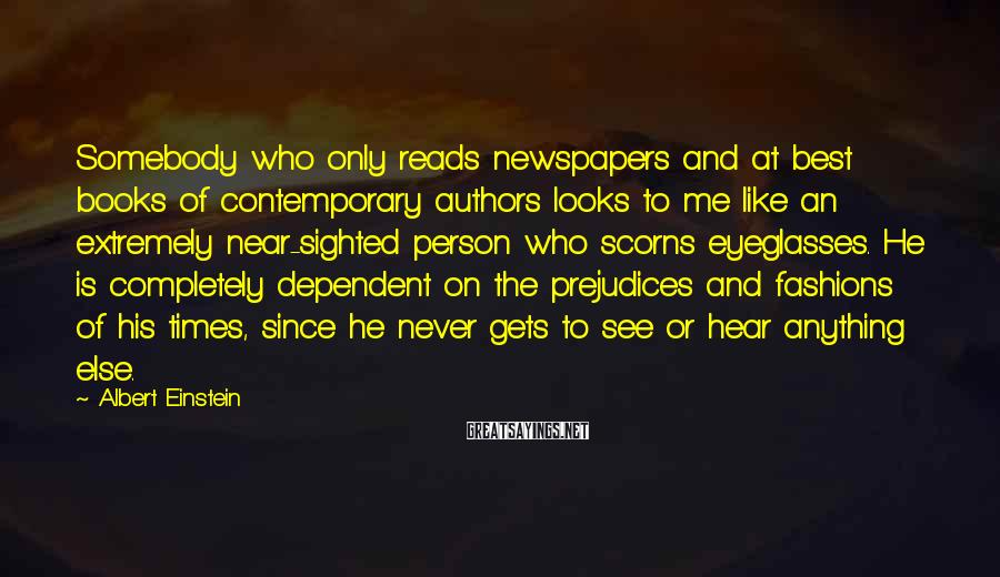 Albert Einstein Sayings: Somebody Who Only Reads Newspapers And At Best Books Of Contemporary Authors Looks To Me Like An Extremely Near-sighted Person Who Scorns Eyeglasses. He Is Completely Dependent On The Prejudices And Fashions Of His Times, Since He Never Gets To See Or Hear Anything Else.