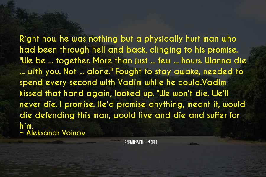 "Aleksandr Voinov Sayings: Right Now He Was Nothing But A Physically Hurt Man Who Had Been Through Hell And Back, Clinging To His Promise. ""We Be ... Together. More Than Just ... Few ... Hours. Wanna Die ... With You. Not ... Alone."" Fought To Stay Awake, Needed To Spend Every Second With Vadim While He Could.Vadim Kissed That Hand Again, Looked Up. ""We Won't Die. We'll Never Die. I Promise. He'd Promise Anything, Meant It, Would Die Defending This Man, Would Live And Die And Suffer For Him."
