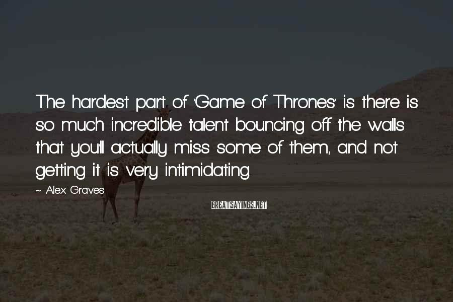 Alex Graves Sayings: The Hardest Part Of 'Game Of Thrones' Is There Is So Much Incredible Talent Bouncing Off The Walls That You'll Actually Miss Some Of Them, And Not Getting It Is Very Intimidating.