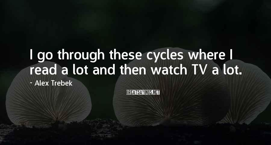 Alex Trebek Sayings: I Go Through These Cycles Where I Read A Lot And Then Watch TV A Lot.
