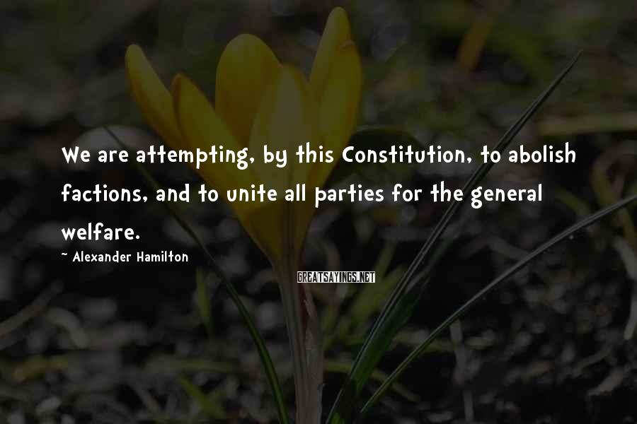 Alexander Hamilton Sayings: We Are Attempting, By This Constitution, To Abolish Factions, And To Unite All Parties For The General Welfare.