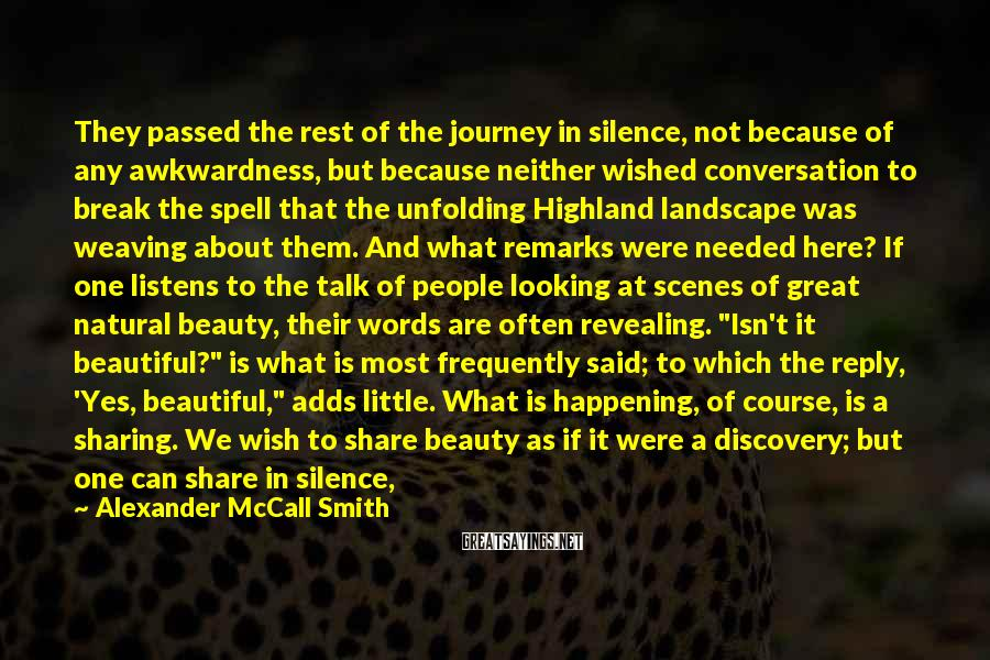 """Alexander McCall Smith Sayings: They Passed The Rest Of The Journey In Silence, Not Because Of Any Awkwardness, But Because Neither Wished Conversation To Break The Spell That The Unfolding Highland Landscape Was Weaving About Them. And What Remarks Were Needed Here? If One Listens To The Talk Of People Looking At Scenes Of Great Natural Beauty, Their Words Are Often Revealing. """"Isn't It Beautiful?"""" Is What Is Most Frequently Said; To Which The Reply, 'Yes, Beautiful,"""" Adds Little. What Is Happening, Of Course, Is A Sharing. We Wish To Share Beauty As If It Were A Discovery; But One Can Share In Silence, And Perhaps The Sharing Is All The More Powerful For It."""