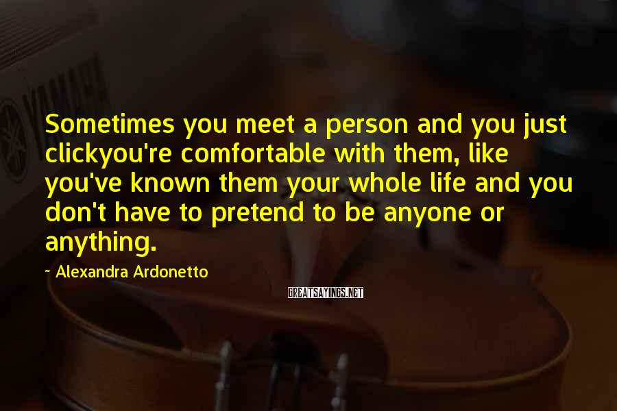 Alexandra Ardonetto Sayings: Sometimes You Meet A Person And You Just Clickyou're Comfortable With Them, Like You've Known Them Your Whole Life And You Don't Have To Pretend To Be Anyone Or Anything.