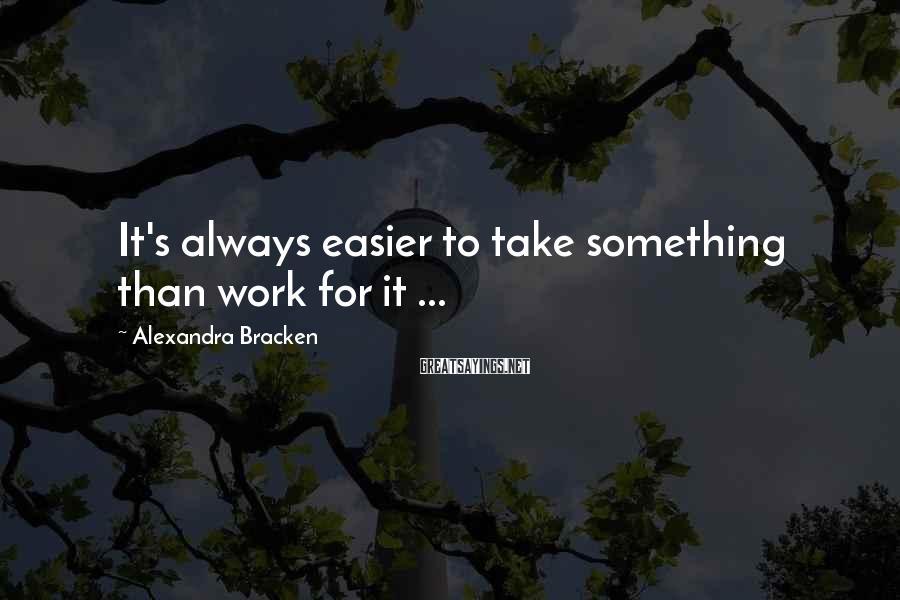Alexandra Bracken Sayings: It's Always Easier To Take Something Than Work For It ...