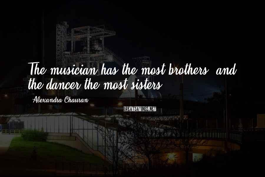 Alexandra Chauran Sayings: The Musician Has The Most Brothers, And The Dancer The Most Sisters.