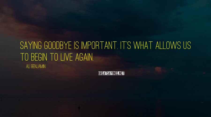Ali Benjamin Sayings: Saying Goodbye Is Important. It's What Allows Us To Begin To Live Again.