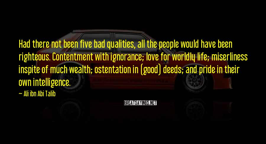 Ali Ibn Abi Talib Sayings: Had There Not Been Five Bad Qualities, All The People Would Have Been Righteous. Contentment With Ignorance; Love For Worldly Life; Miserliness Inspite Of Much Wealth; Ostentation In (good) Deeds; And Pride In Their Own Intelligence.