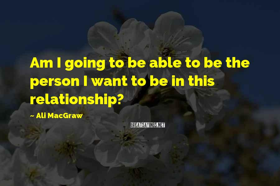 Ali MacGraw Sayings: Am I Going To Be Able To Be The Person I Want To Be In This Relationship?