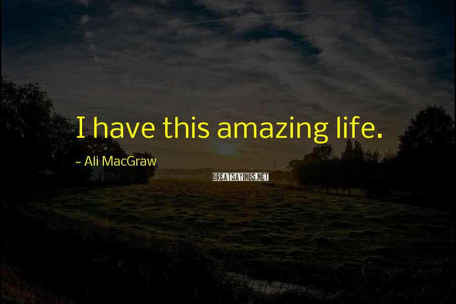 Ali MacGraw Sayings: I Have This Amazing Life.