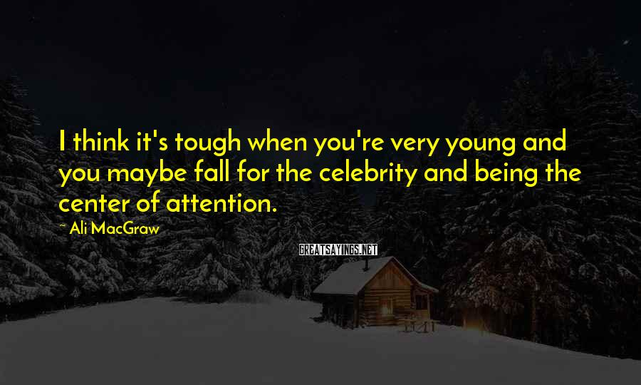 Ali MacGraw Sayings: I Think It's Tough When You're Very Young And You Maybe Fall For The Celebrity And Being The Center Of Attention.
