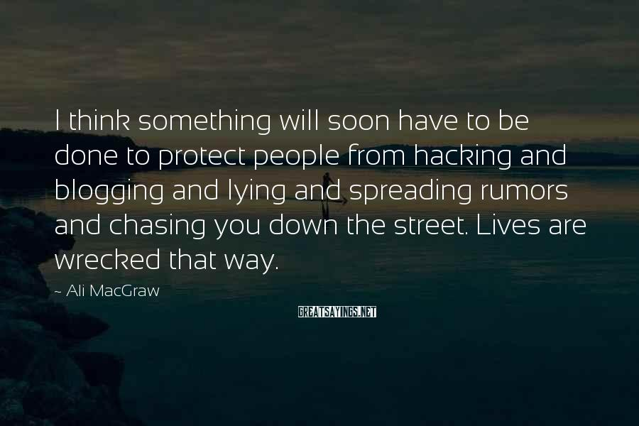 Ali MacGraw Sayings: I Think Something Will Soon Have To Be Done To Protect People From Hacking And Blogging And Lying And Spreading Rumors And Chasing You Down The Street. Lives Are Wrecked That Way.