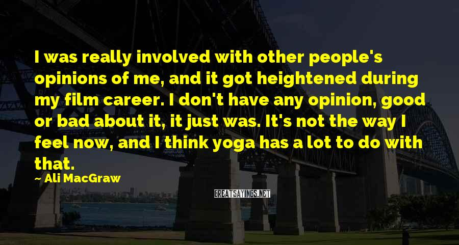 Ali MacGraw Sayings: I Was Really Involved With Other People's Opinions Of Me, And It Got Heightened During My Film Career. I Don't Have Any Opinion, Good Or Bad About It, It Just Was. It's Not The Way I Feel Now, And I Think Yoga Has A Lot To Do With That.