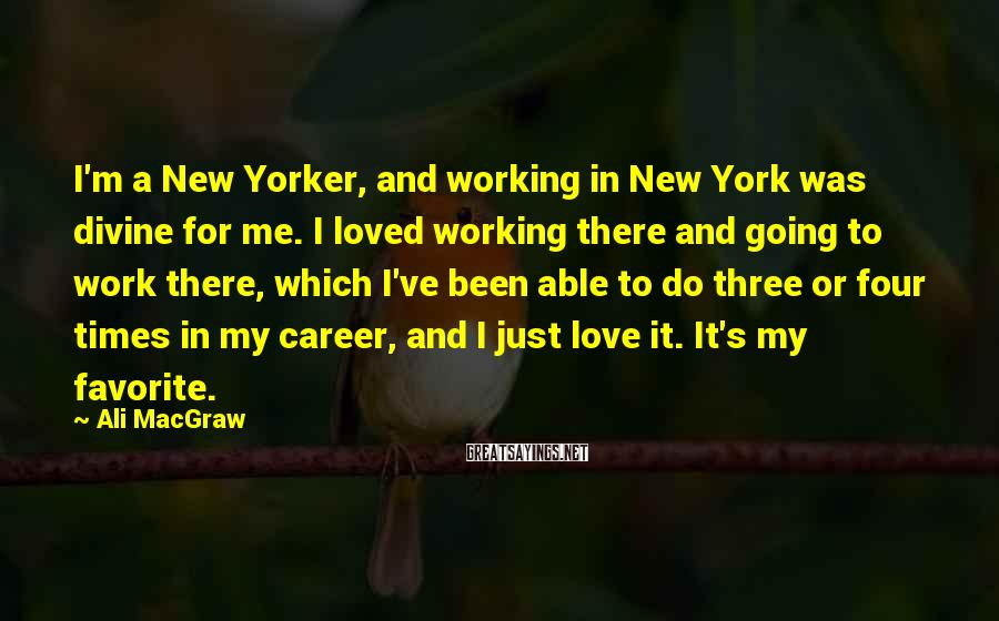 Ali MacGraw Sayings: I'm A New Yorker, And Working In New York Was Divine For Me. I Loved Working There And Going To Work There, Which I've Been Able To Do Three Or Four Times In My Career, And I Just Love It. It's My Favorite.