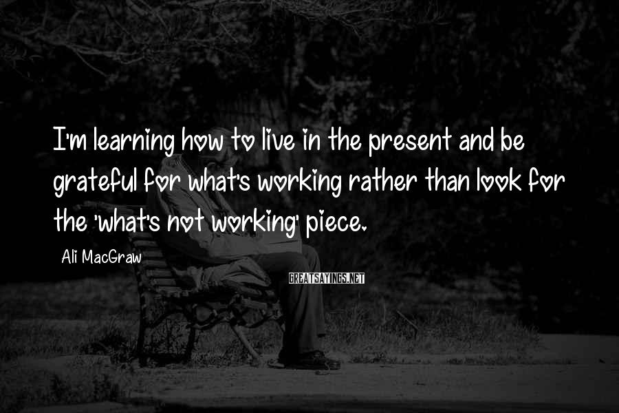 Ali MacGraw Sayings: I'm Learning How To Live In The Present And Be Grateful For What's Working Rather Than Look For The 'what's Not Working' Piece.