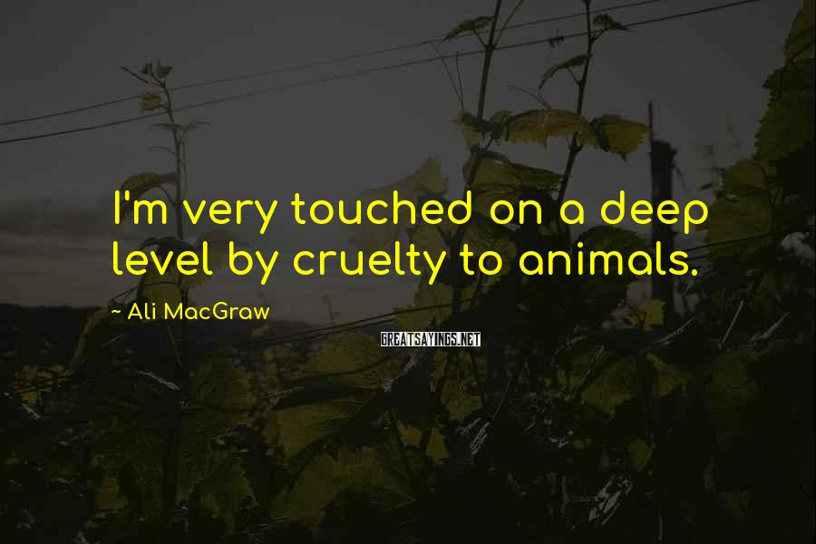 Ali MacGraw Sayings: I'm Very Touched On A Deep Level By Cruelty To Animals.