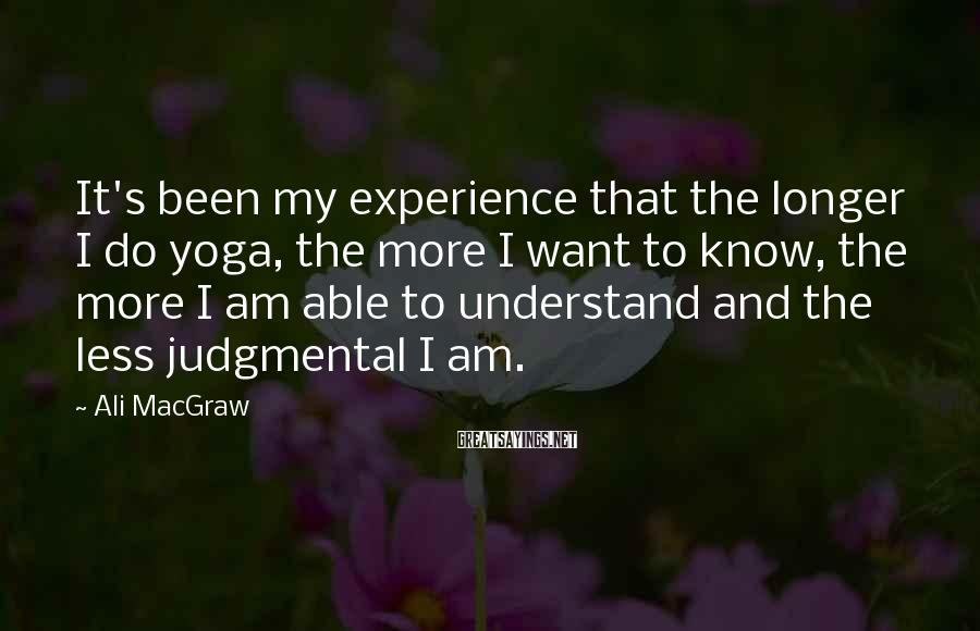 Ali MacGraw Sayings: It's Been My Experience That The Longer I Do Yoga, The More I Want To Know, The More I Am Able To Understand And The Less Judgmental I Am.