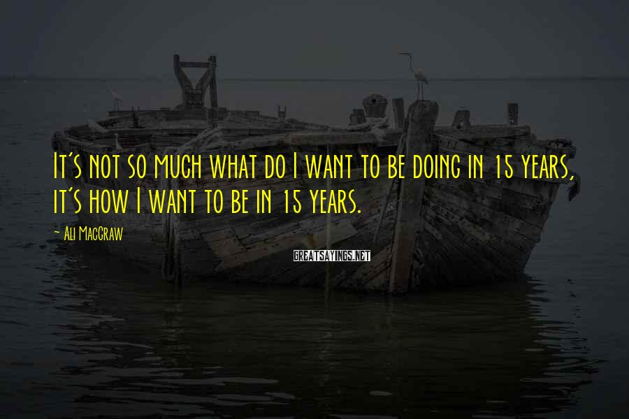 Ali MacGraw Sayings: It's Not So Much What Do I Want To Be Doing In 15 Years, It's How I Want To Be In 15 Years.