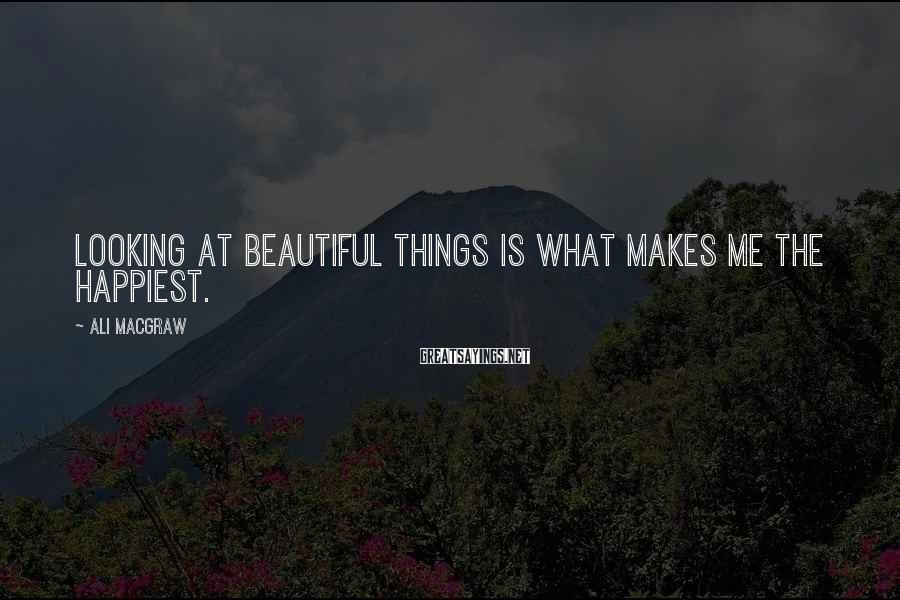 Ali MacGraw Sayings: Looking At Beautiful Things Is What Makes Me The Happiest.