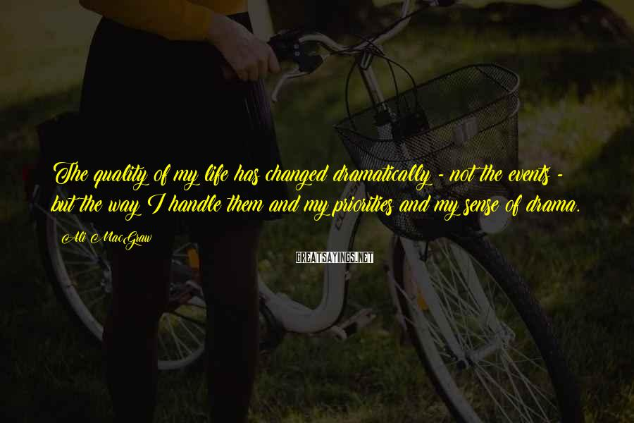 Ali MacGraw Sayings: The Quality Of My Life Has Changed Dramatically - Not The Events - But The Way I Handle Them And My Priorities And My Sense Of Drama.