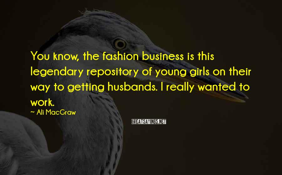 Ali MacGraw Sayings: You Know, The Fashion Business Is This Legendary Repository Of Young Girls On Their Way To Getting Husbands. I Really Wanted To Work.
