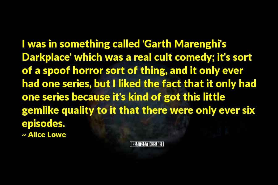 Alice Lowe Sayings: I Was In Something Called 'Garth Marenghi's Darkplace' Which Was A Real Cult Comedy; It's Sort Of A Spoof Horror Sort Of Thing, And It Only Ever Had One Series, But I Liked The Fact That It Only Had One Series Because It's Kind Of Got This Little Gemlike Quality To It That There Were Only Ever Six Episodes.